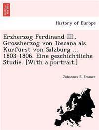 Erzherzog Ferdinand III., Grossherzog Von Toscana ALS Kurfu Rst Von Salzburg ... 1803-1806. Eine Geschichtliche Studie. [With a Portrait.]