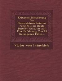 Kritische Beleuchtung Der Blasensteinzertrümmerung Wie Sie Heute Dasteht: Gestützt Auf Eine Erfahrung Von 23 Gelungenen Fällen...