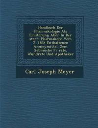 Handbuch Der Pharmakologie ALS Erl Uterung Aller in Der Sterr. Pharmakop E Vom J. 1834 Enthaltenen Arzneymittel