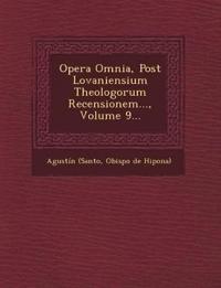 Opera Omnia, Post Lovaniensium Theologorum Recensionem..., Volume 9...