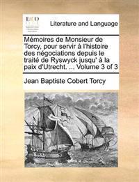 Memoires de Monsieur de Torcy, Pour Servir A L'Histoire Des Negociations Depuis Le Traite de Ryswyck Jusqu' a la Paix D'Utrecht. ... Volume 3 of 3