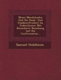 Moses Mendelssohn Und Die Denk- Und Glaubensfreiheit Im Judenthume: Mit Besonderer Beziehung Auf Die Confirmation...