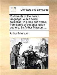 Rudiments of the Italian Language, with a Select Collection, in Prose and Verse, from Some of the Best Italian Authors. by Arthur Masson, ...