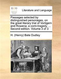 Passages Selected by Distinguished Personages, on the Great Literary Trial of Vortigern and Rowena; A Comi-Tragedy. ... Second Edition. Volume 3 of 3