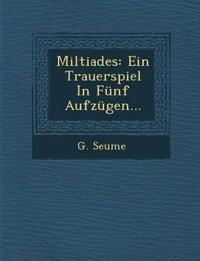 Miltiades: Ein Trauerspiel In Fünf Aufzügen...