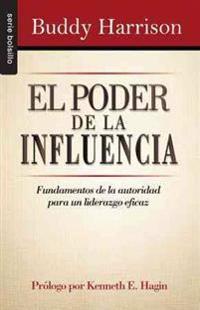 El Poder de la Influencia: Fundamentos de la Autoridad Para un Liderazgo Eficaz = The Power of Influence