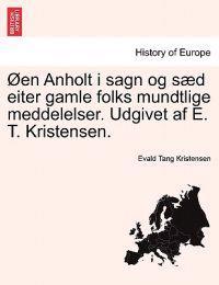 Oen Anholt I Sagn Og Saed Eiter Gamle Folks Mundtlige Meddelelser. Udgivet AF E. T. Kristensen.