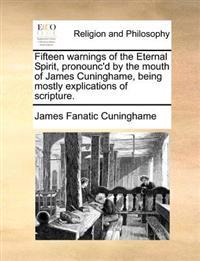 Fifteen Warnings of the Eternal Spirit, Pronounc'd by the Mouth of James Cuninghame, Being Mostly Explications of Scripture.