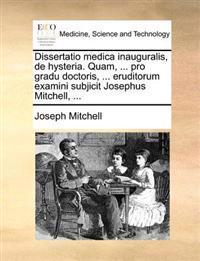 Dissertatio Medica Inauguralis, de Hysteria. Quam, ... Pro Gradu Doctoris, ... Eruditorum Examini Subjicit Josephus Mitchell, ...