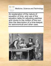 An Explanation of the Nature of Equation of Time, and Use of the Equation Table for Adjusting Watches and Clocks to the Motion of the Sun. Also the Description of a Time-Keeper, for Astronomical and Other Uses.