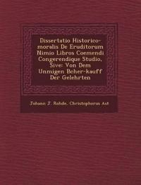 Dissertatio Historico-moralis De Eruditorum Nimio Libros Coemendi Congerendique Studio, Sive: Von Dem Unm¿¿igen B¿cher-kauff Der Gelehrten