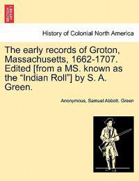 "The Early Records of Groton, Massachusetts, 1662-1707. Edited [From a Ms. Known as the ""Indian Roll""] by S. A. Green."
