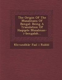 The Origin of the Musalmans of Bengal: Being a Translation of Haqiqate Musalman-I-Bengalah...