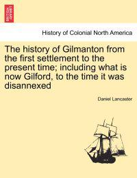 The History of Gilmanton from the First Settlement to the Present Time; Including What Is Now Gilford, to the Time It Was Disannexed