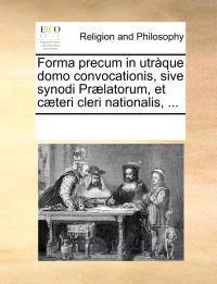 Forma Precum in Utr�que Domo Convocationis, Sive Synodi Pr�latorum, Et C�teri Cleri Nationalis, ...
