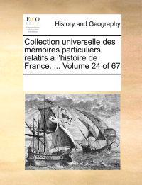 Collection Universelle Des Memoires Particuliers Relatifs A L'Histoire de France. ... Volume 24 of 67