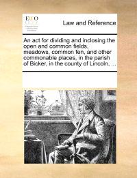 An ACT for Dividing and Inclosing the Open and Common Fields, Meadows, Common Fen, and Other Commonable Places, in the Parish of Bicker, in the County of Lincoln, ...