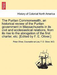 The Puritan Commonwealth, an Historical Review of the Puritan Government in Massachusetts in Its Civil and Ecclesiastical Relations, from Its Rise to the Abrogation of the First Charter, Etc. [Edited by F. E. Oliver.]