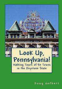 Look Up, Pennsylvania!: : Walking Tours of 50 Towns in the Keystone State
