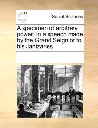 A Specimen of Arbitrary Power; In a Speech Made by the Grand Seignior to His Janizaries.