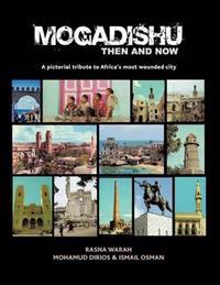 Mogadishu Then and Now: A Pictorial Tribute to Africa's Most Wounded City