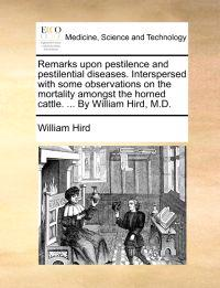 Remarks Upon Pestilence and Pestilential Diseases. Interspersed with Some Observations on the Mortality Amongst the Horned Cattle. ... by William Hird, M.D.