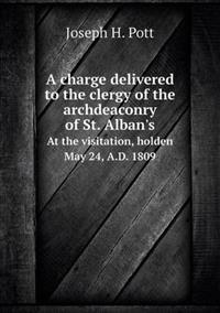 A Charge Delivered to the Clergy of the Archdeaconry of St. Alban's at the Visitation, Holden May 24, A.D. 1809