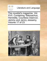 The Novelist's Magazine. Vol. XVII. Containing Telemachus, Henrietta, Countess Osenvor, Jemmy and Jenny Jessamy. Volume 17 of 23