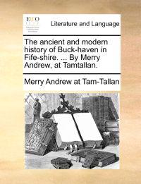 The Ancient and Modern History of Buck-Haven in Fife-Shire. ... by Merry Andrew, at Tamtallan.