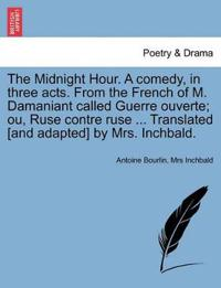 The Midnight Hour. a Comedy, in Three Acts. from the French of M. Damaniant Called Guerre Ouverte; Ou, Ruse Contre Ruse ... Translated [And Adapted] by Mrs. Inchbald.