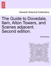 The Guide to Dovedale, Ilam, Alton Towers, and Scenes Adjacent. Second Edition.