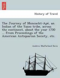 The Journey of Moncacht-Ape´, an Indian of the Yazoo Tribe, Across the Continent, about the Year 1700 ... from Proceedings of the American Antiquarian Society, Etc.