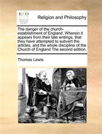 The Danger of the Church-Establishment of England. Wherein It Appears from Their Late Writings, That They Have Attempted to Subvert the Articles, and the Whole Discipline of the Church of England the Second Edition