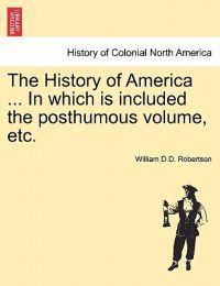 The History of America ... in Which Is Included the Posthumous Volume, Etc.