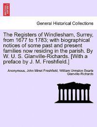 The Registers of Windlesham, Surrey, from 1677 to 1783; With Biographical Notices of Some Past and Present Families Now Residing in the Parish. by W. U. S. Glanville-Richards. [With a Preface by J. M. Freshfield.]