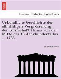 Urkundliche Geschichte Der Allma Hligen Vergro Sserung Der Grafschaft Hanau Von Der Mitte Des 13 Jahrhunderts Bis ... 1736.