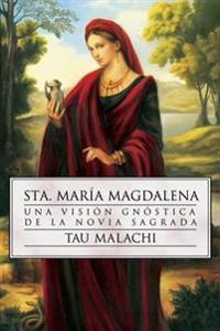 Sta. Maria Magdalena: Una Vision Gnostica de la Novia Sagrada = St. Mary Magdalene