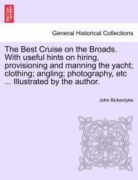 The Best Cruise on the Broads. with Useful Hints on Hiring, Provisioning and Manning the Yacht; Clothing; Angling; Photography, Etc ... Illustrated by the Author.