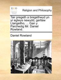 Tair Pregeth a Bregethwyd Yn Yr Eglwys Newydd, Gerllaw Llangeitho, ... Gan y Parchedig Mr. Daniel Rowland.