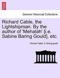 Richard Cable, the Lightshipman. by the Author of 'Mehalah' [I.E. Sabine Baring Gould], Etc.