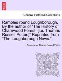 Rambles Round Loughborough. by the Author of the History of Charnwood Forest. [I.E. Thomas Russell Potter.] Reprinted from the Loughborough News..