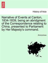 Narrative of Events at Canton, 1834-1839, Being an Abridgment of the Correspondence Relating to China, Presented to Parliament by Her Majesty's Command.