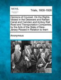 Opinions of Counsel. on the Rights Vested in the Delaware and Raritan Canal and Camden and Amboy Rail Road and Transportation Companies, by the Acts of the State of New-Jersey Passed in Relation to Them