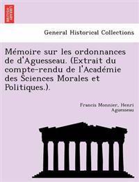 Memoire Sur Les Ordonnances de D'Aguesseau. (Extrait Du Compte-Rendu de L'Academie Des Sciences Morales Et Politiques.).