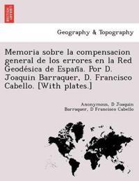 Memoria Sobre La Compensacion General de Los Errores En La Red Geode Sica de Espan A. Por D. Joaquin Barraquer, D. Francisco Cabello. [With Plates.]