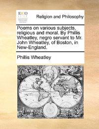 Poems on Various Subjects, Religious and Moral. by Phillis Wheatley, Negro Servant to Mr. John Wheatley, of Boston, in New-England