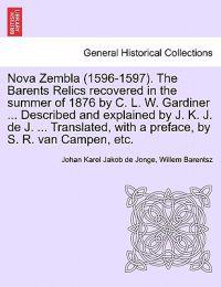 Nova Zembla (1596-1597). the Barents Relics Recovered in the Summer of 1876 by C. L. W. Gardiner ... Described and Explained by J. K. J. de J. ... Translated, with a Preface, by S. R. Van Campen, Etc.