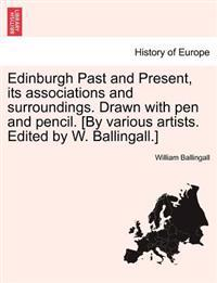Edinburgh Past and Present, Its Associations and Surroundings. Drawn with Pen and Pencil. [By Various Artists. Edited by W. Ballingall.]