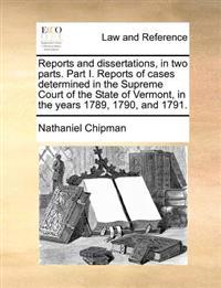 Reports and Dissertations, in Two Parts. Part I. Reports of Cases Determined in the Supreme Court of the State of Vermont, in the Years 1789, 1790, an