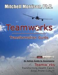 Teamworks Transformation Guide an Action Guide to Accompany Teamworks Transforming Health Care's Error-Prone Culture